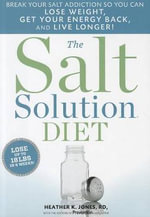 The Salt Solution Diet : Break Your Salt Addiction So You Can Lose Weight, Get Your Energy Back, and Live Longer! - Heather K Jones