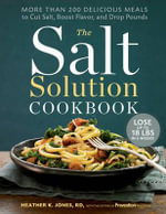 The Salt Solution Cookbook : More Than 200 Delicious Meals to Cut Salt, Boost Flavor, and Drop Pounds - Heather K. Jones