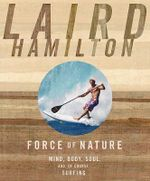 Force of Nature : Mind, Body, Soul, And, of Course, Surfing - Laird Hamilton