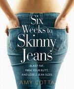 Six Weeks to Skinny Jeans : Blast Fat, Firm Your Butt, and Lose Two Jean Sizes - Amy Cotta