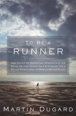 To Be a Runner : How Racing Up Mountains, Running with the Bulls, or Just Taking on a 5-K Makes You a Better Person (and the World a Better Place) - Martin Dugard