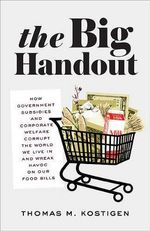 The Big Handout : How Government Subsidies and Corporate Welfare Corrupt the World We Live in and Wreak Havoc on Our Food Bills - Thomas M Kostigen