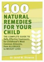 100 Natural Remedies for Your Child : The Complete Guide to Safe, Effective Treatments for Childhood's Most Common Ailments, from Allergies to Weight Loss - Jared M. Skowron
