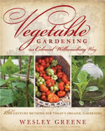 Vegetable Gardening the Colonial Williamsburg Way : 18th-Century Methods for Today's Organic Gardeners - Wesley Greene