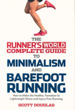 Runner's World Complete Guide to Minimalism and Barefoot Running : Everything You Need to Know to Make the Healthy Transition to Minimalist Shoes and Barefoot Running - Scott Douglas