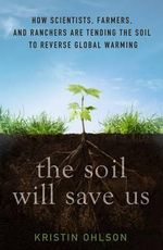The Soil Will Save Us : How Scientists, Farmers, and Foodies Are Healing the Soil to Save the Planet - Kristin Ohlson