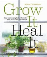 Grow it, Heal it : Easy and Amazing Herbal Remedies from Your Garden or Windowsill - Christopher Hobbs