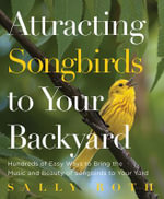 Attracting Songbirds to Your Backyard : Hundreds of Easy Ways to Bring the Music and Beauty of Songbirds to Your Yard - Sally Roth