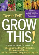 Derek Fell's Grow This! : A Garden Expert's Guide to Choosing the Best Vegetables, Flowers, and Seeds So You're Never Disappointed Again - Derek Fell