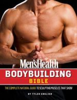 The Men's Health Bodybuilding Bible : The Complete Natural Guide to Sculpting Muscles That Show - Tyler English