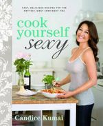 Cook Yourself Sexy : Easy Delicious Recipes for the Hottest, Most Confident You - Candice Kumai