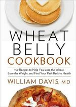 Wheat Belly Cookbook : 150 Recipes to Help You Lose the Wheat, Lose the Weight, and Find Your Path Back to Health - William Davis