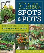 Edible Spots and Pots : Small-Space Gardens for Growing Vegetables and Herbs in Containers, Raised Beds, and More - Stacey Hirvela