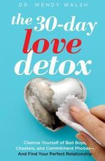 The 30-day Love Detox : Cleanse Yourself of Bad Boys, Cheaters, and Commitment Phobes-and Find Your Perfect Relationship - Wendy Walsh