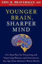 Younger Brain, Sharper Mind : A 6-Step Plan for Preserving and Improving Memory and Attention at Any Age from America's Brain Doctor - Dr Eric R Braverman