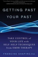 Getting Past Your Past : Take Control of Your Life with Self-help Techniques from EMDR Therapy - Francine Shapiro