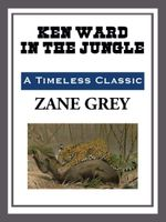 Ken Ward in the Jungle - Zane Grey