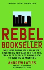 Rebel Bookseller : Why Indie Businesses Represent Everything You Want to Fight for from Free Speech to Buying Local to Building Communities - Andrew Laities