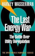 The Last Energy War : The Battle Over Utility Deregulation - Harvey Wasserman