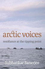 Arctic Voices : Resistance at the Tipping Point - Subhankar Banerjee