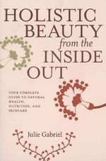 Holistic Beauty from the Inside Out : Your Complete Guide to Natural Health, Nutrition and Skincare - Julie Gabriel