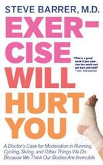 Exercise Will Hurt You : A Doctor's Case for Moderation in Running, Cycling, Skiing and Other Things We Do Because We Think Our Bodies are Invicible - Steve Barrer