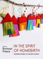 In the Spirit of Homebirth : Modern Women, an Ancient Choice - Bronwyn Preece