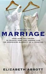 A History of Marriage : From Same Sex Unions to Private Vows and Common Law, the Surprising Diversity of a Tradition - Elizabeth Abbott