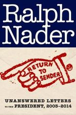 Return to Sender : Unanswered Letters to the President, 2003-2014 - Ralph Nader