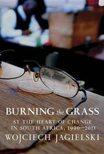 Burning the Grass : At the Heart of Change in South Africa, 1990-2011 - Wojciech Jagielski