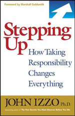 Stepping Up : How Taking Responsibility Changes Everything - John B. Izzo