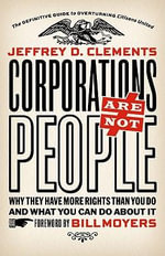 Corporations Are Not People : Why They Have More Rights Than You Do, and What You Can Do About It - Jeffrey D. Clements