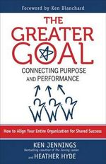 The Greater Goal : Connecting Purpose and Performance - Ken Jennings