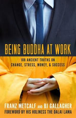 Being Buddha at Work : 101 Ancient Truths on Change, Stress, Money, and Success - Franz Aubrey Metcalf