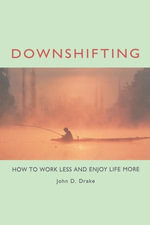Downshifting : How to Work Less and Enjoy Life More - John D. Drake