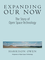 Expanding Our Now : The Story of Open Space Technology - Harrison H. Owen