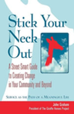 Stick Your Neck Out : A Street-Smart Guide to Creating Change in Your Community and Beyond - John Graham