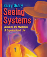 Seeing Systems : Unlocking the Mysteries of Organizational Life - Barry Oshry