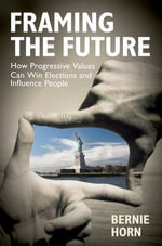 Framing the Future : How Progressive Values Can Win Elections and Influence People - Bernie Horn