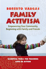 Family Activism : Empowering Your Community, Beginning with Family and Friends - Roberto Vargas