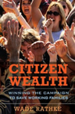 Citizen Wealth : Winning the Campaign to Save Working Families - Wade Rathke
