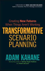 Transformative Scenario Planning : Creating New Futures When Things Aren't Working : Working Together to Change the Future - Adam Kahane