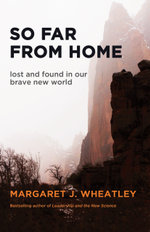 So Far from Home : Lost and Found in Our Brave New World - Margaret J. Wheatley