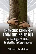 Changing Business from the Inside Out : A Treehugger's Guide to Working in Corporations - Timothy J. Mohin