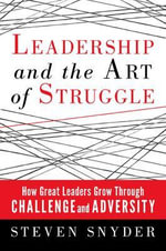 Leadership and the Art of Struggle : How Great Leaders Grow Through Challenge and Adversity - Steven Snyder