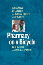 Pharmacy on a Bicycle : Innovative Solutions to Global Health and Poverty - Eric G. Bing
