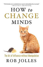 How to Change Minds : The Art of Influence without Manipulation - Rob Jolles