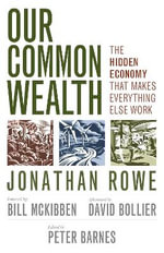 Our Common Wealth : The Hidden Economy That Makes Everything Else Work - Jonathan Rowe