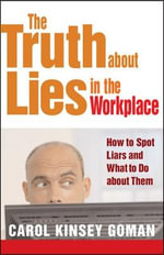 The Truth About Lies in the Workplace : How to Spot Liars and What to Do About Them - Carol Kinsey Goman