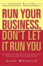 Run Your Business, Don't Let It Run You : Learning and Living Professional Management - Clay Mathile